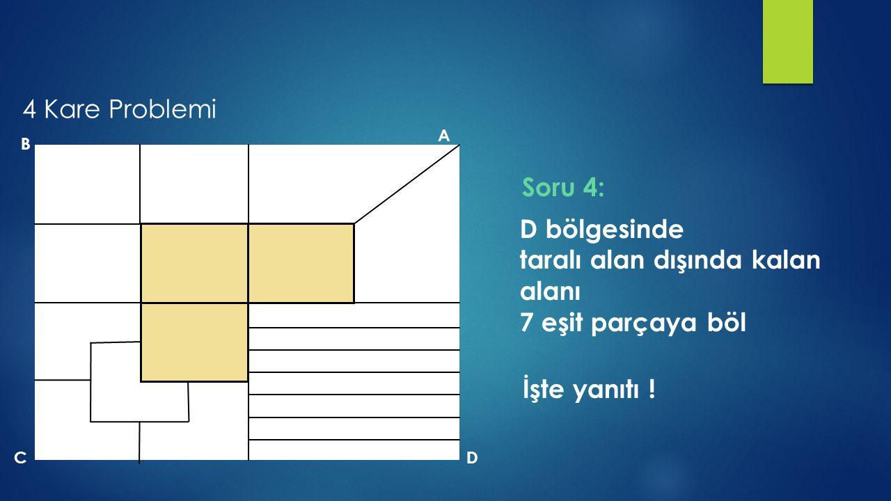 B A DC D bölgesinde taralı alan dışında kalan alanı 7 eşit parçaya böl İşte yanıtı ! Soru 4: 4 Kare Problemi