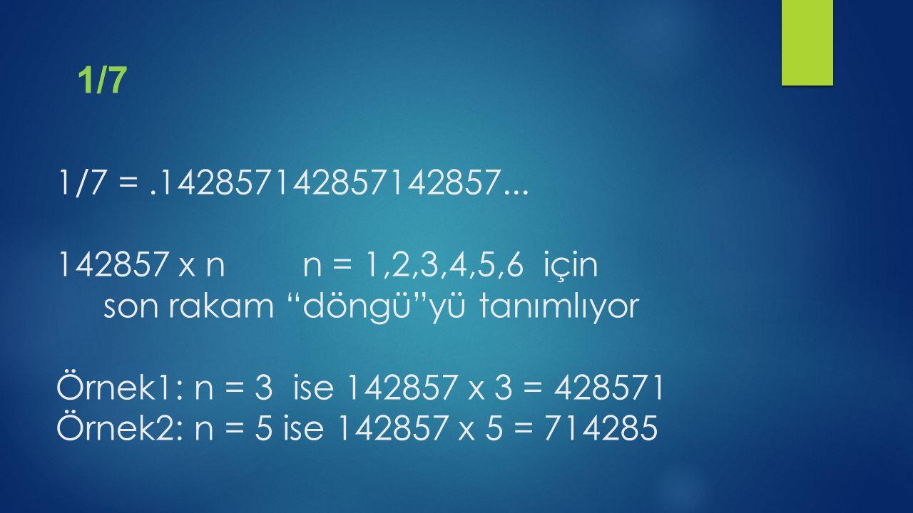 """1/7 =.142857142857142857... 142857 x n n = 1,2,3,4,5,6 için son rakam """"döngü""""yü tanımlıyor Örnek1: n = 3 ise 142857 x 3 = 428571 Örnek2: n = 5 ise 142"""