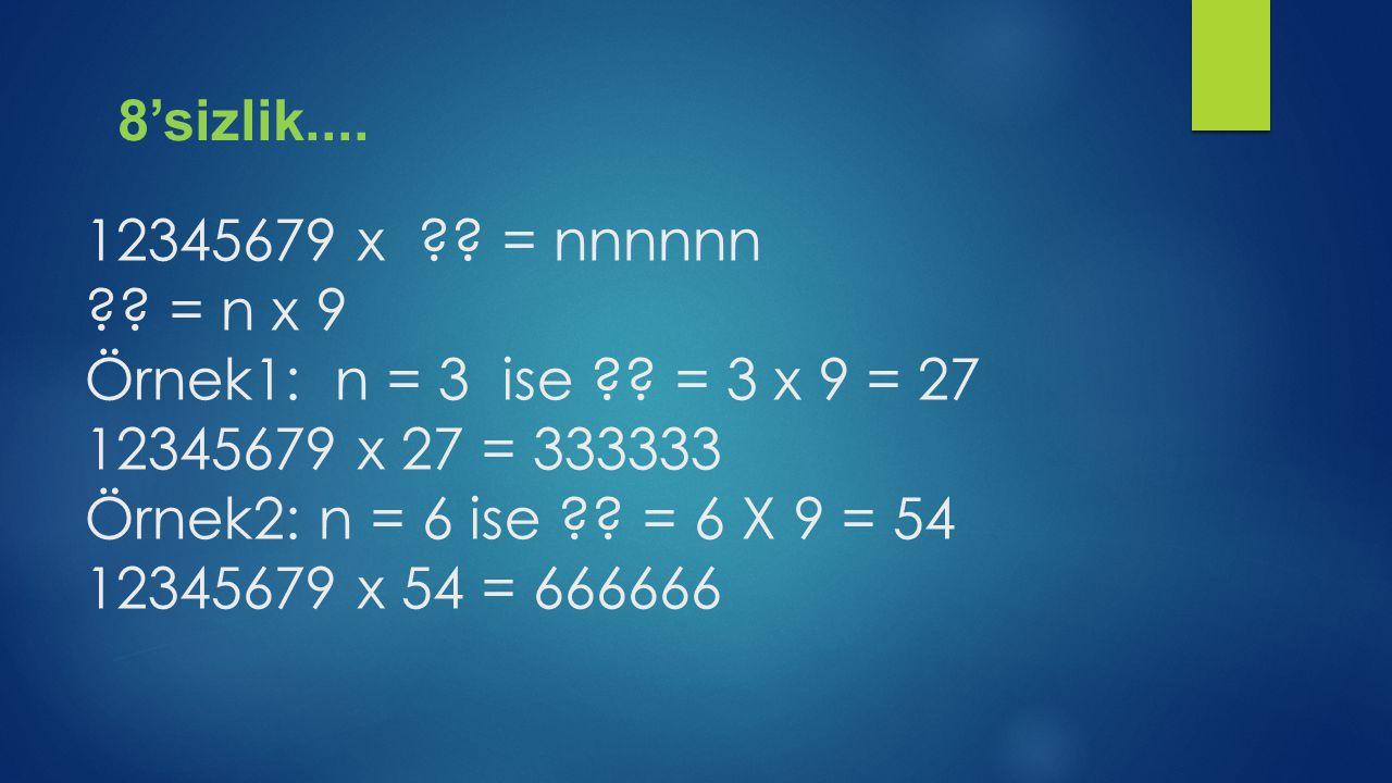 12345679 x ?? = nnnnnn ?? = n x 9 Örnek1: n = 3 ise ?? = 3 x 9 = 27 12345679 x 27 = 333333 Örnek2: n = 6 ise ?? = 6 X 9 = 54 12345679 x 54 = 666666 8'