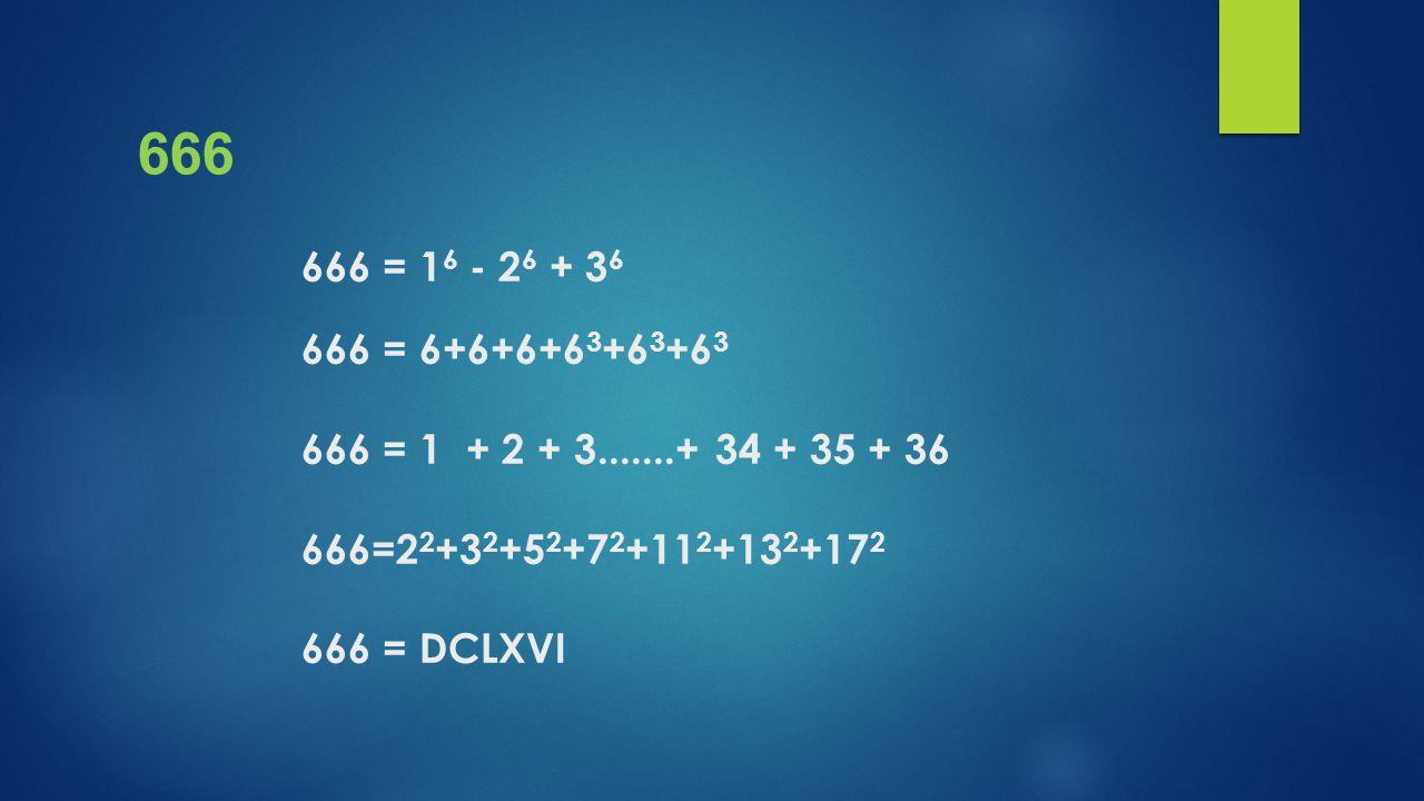 666 = 1 6 - 2 6 + 3 6 666 = 6+6+6+6 3 +6 3 +6 3 666 = 1 + 2 + 3.......+ 34 + 35 + 36 666=2 2 +3 2 +5 2 +7 2 +11 2 +13 2 +17 2 666 = DCLXVI 666