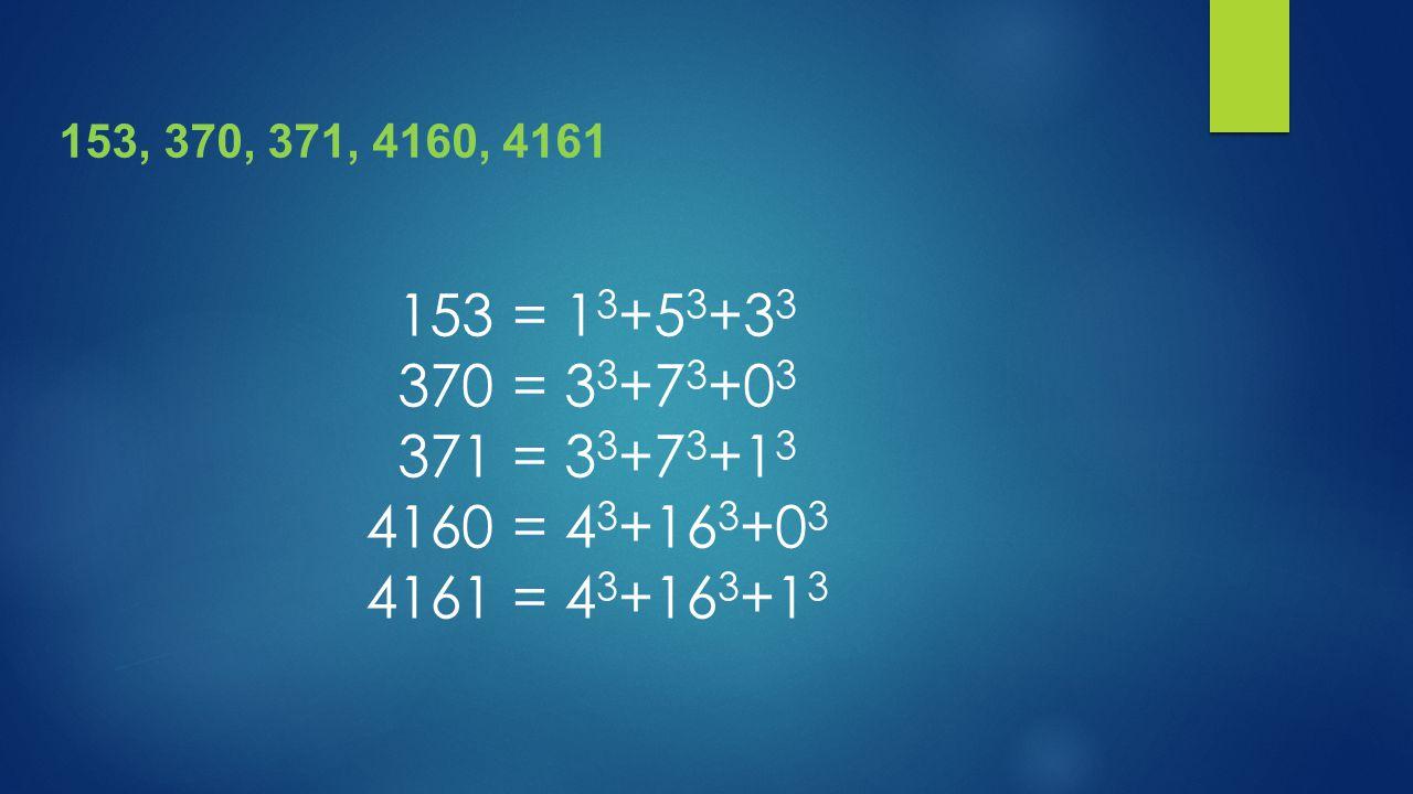 153, 370, 371, 4160, 4161 153 = 1 3 +5 3 +3 3 370 = 3 3 +7 3 +0 3 371 = 3 3 +7 3 +1 3 4160 = 4 3 +16 3 +0 3 4161 = 4 3 +16 3 +1 3