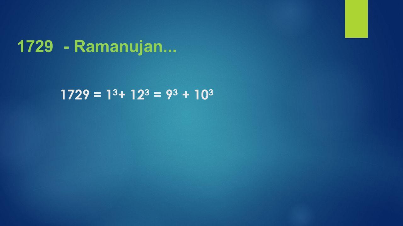 1729 = 1 3 + 12 3 = 9 3 + 10 3 1729 - Ramanujan...