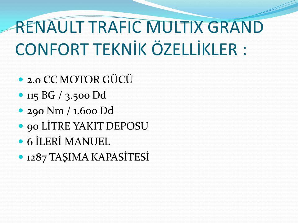 RENAULT TRAFIC MULTIX GRAND CONFORT TEKNİK ÖZELLİKLER :  2.0 CC MOTOR GÜCÜ  115 BG / 3.500 Dd  290 Nm / 1.600 Dd  90 LİTRE YAKIT DEPOSU  6 İLERİ MANUEL  1287 TAŞIMA KAPASİTESİ