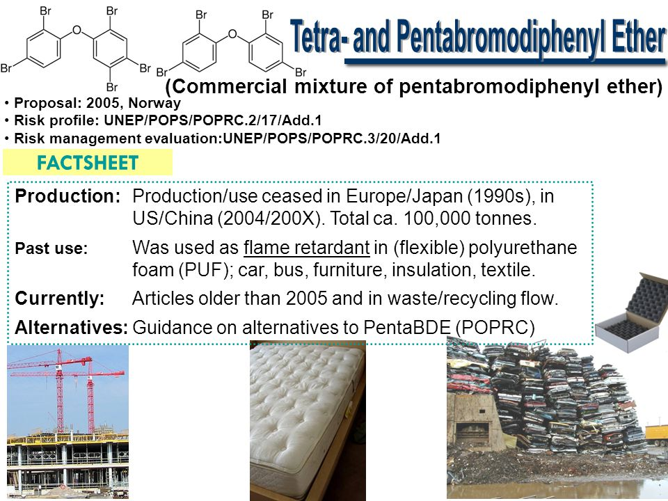 (Commercial mixture of octabromodiphenyl ether) FACTSHEET • Proposal: 2006, EU • Risk profile: UNEP/POPS/POPRC.3/20/Add.6 • Risk management evaluation:UNEP/POPS/POPRC.4/15/Add.1 Production:Production ceased in Europe/Japan (in 1990s), in US/China (2004/200X).