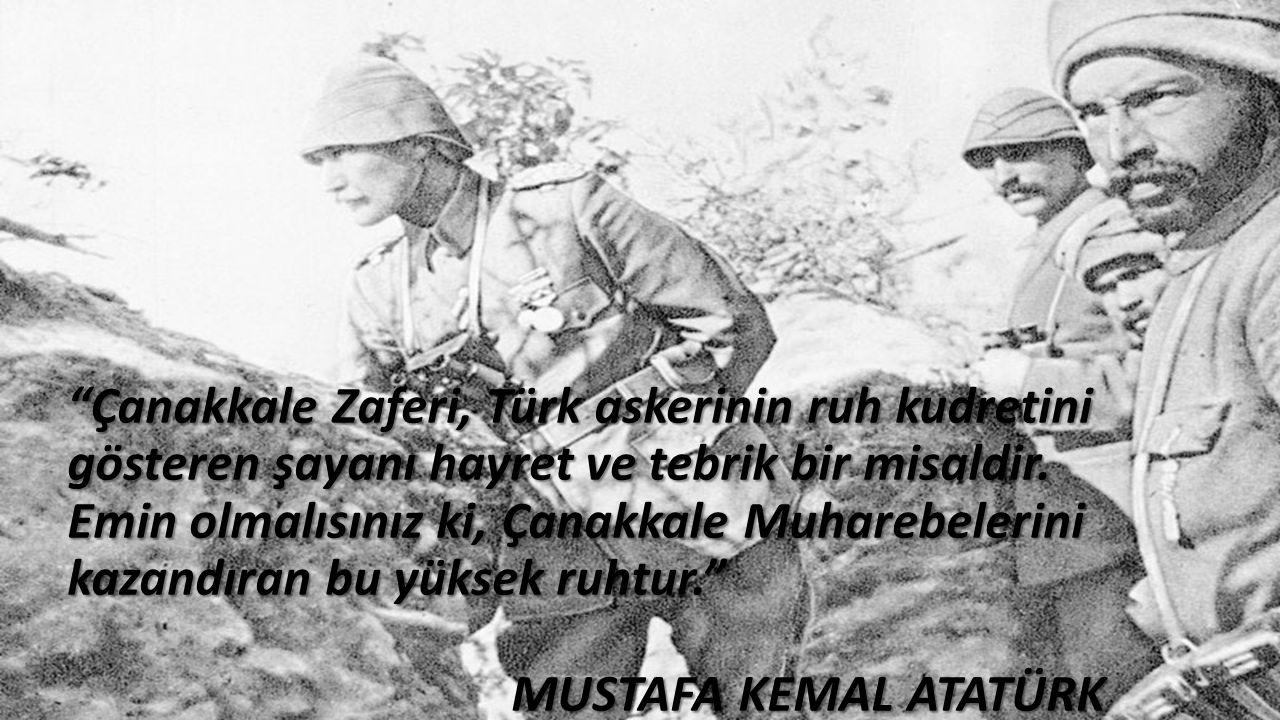 """""""Çanakkale Zaferi, Türk askerinin ruh kudretini gösteren şayanı hayret ve tebrik bir misaldir. Emin olmalısınız ki, Çanakkale Muharebelerini kazandıra"""