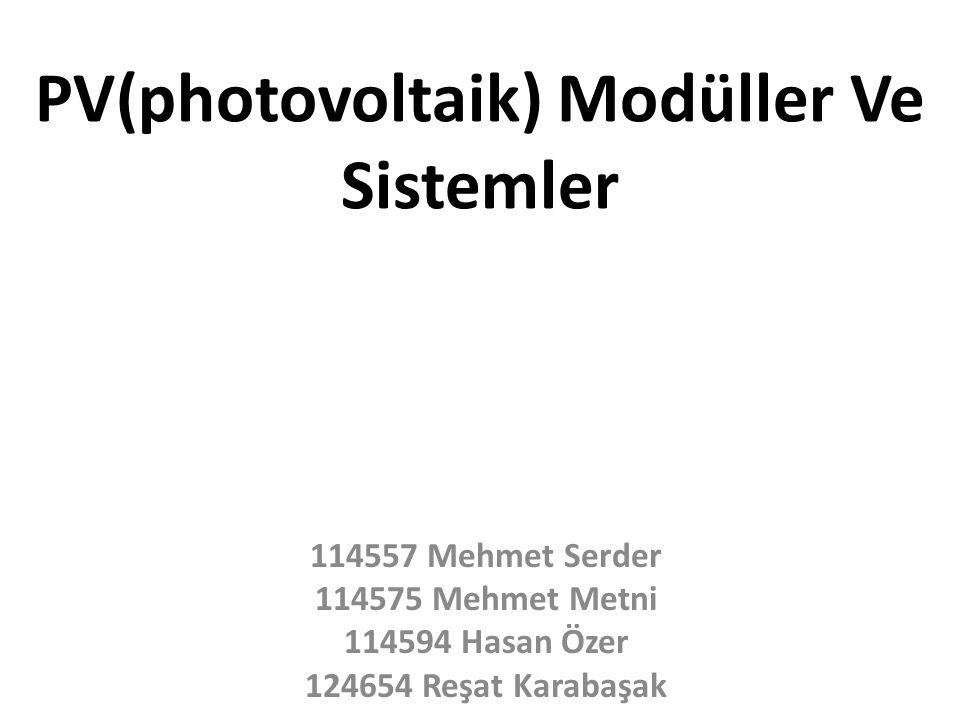 PV(photovoltaik) Modüller Ve Sistemler 114557 Mehmet Serder 114575 Mehmet Metni 114594 Hasan Özer 124654 Reşat Karabaşak