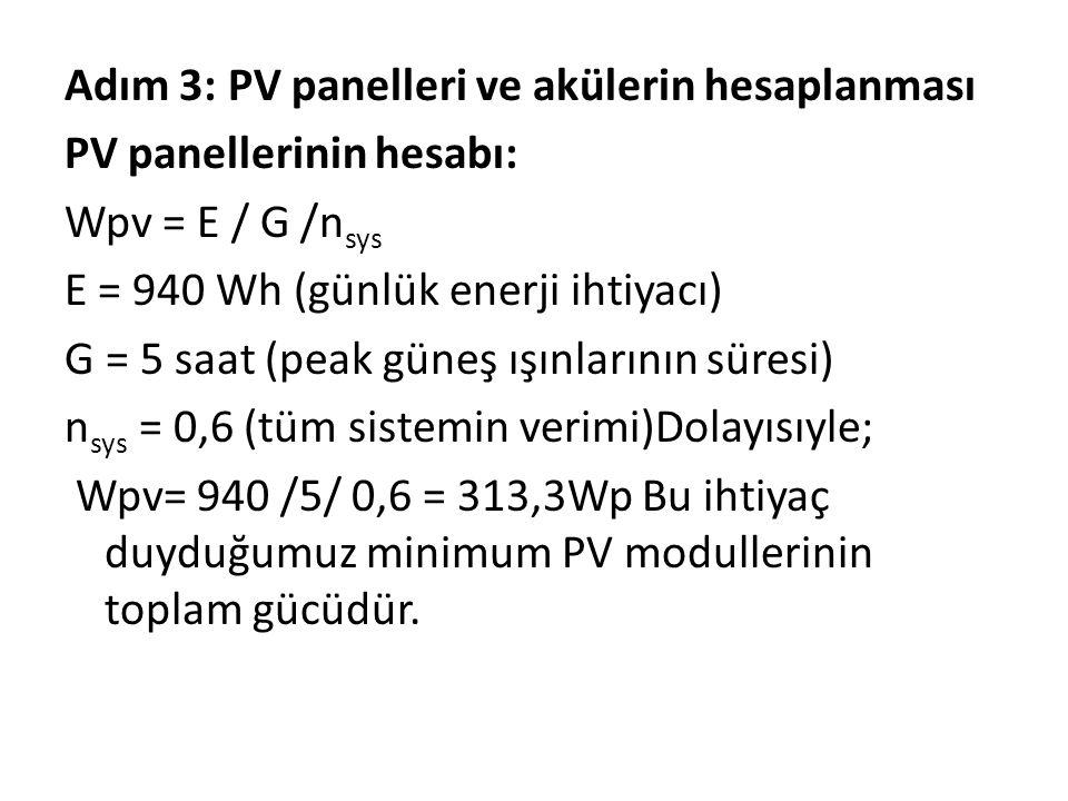 Adım 3: PV panelleri ve akülerin hesaplanması PV panellerinin hesabı: Wpv = E / G /n sys E = 940 Wh (günlük enerji ihtiyacı) G = 5 saat (peak güneş ışınlarının süresi) n sys = 0,6 (tüm sistemin verimi)Dolayısıyle; Wpv= 940 /5/ 0,6 = 313,3Wp Bu ihtiyaç duyduğumuz minimum PV modullerinin toplam gücüdür.