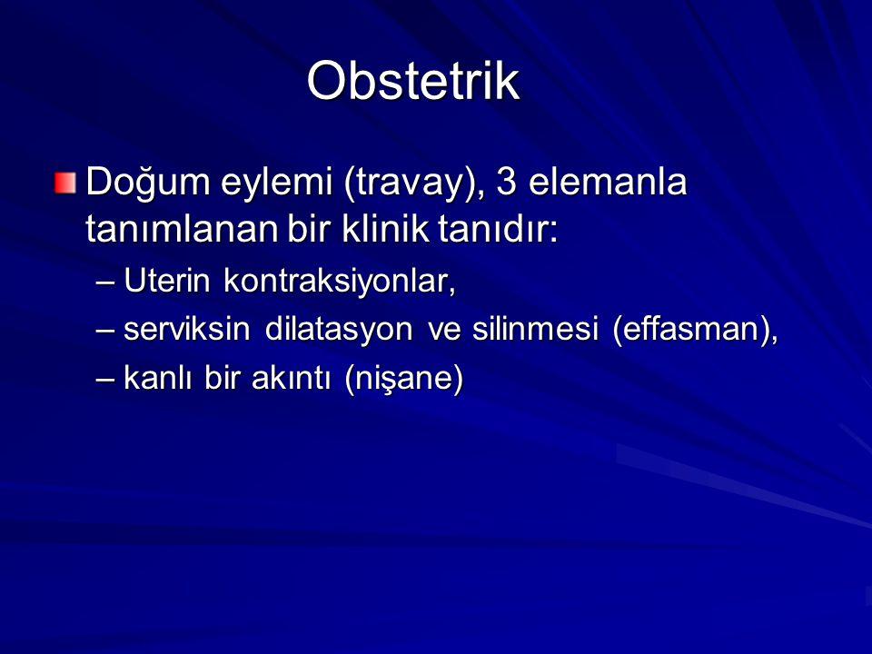 Obstetrik Doğum eylemi (travay), 3 elemanla tanımlanan bir klinik tanıdır: –Uterin kontraksiyonlar, –serviksin dilatasyon ve silinmesi (effasman), –ka