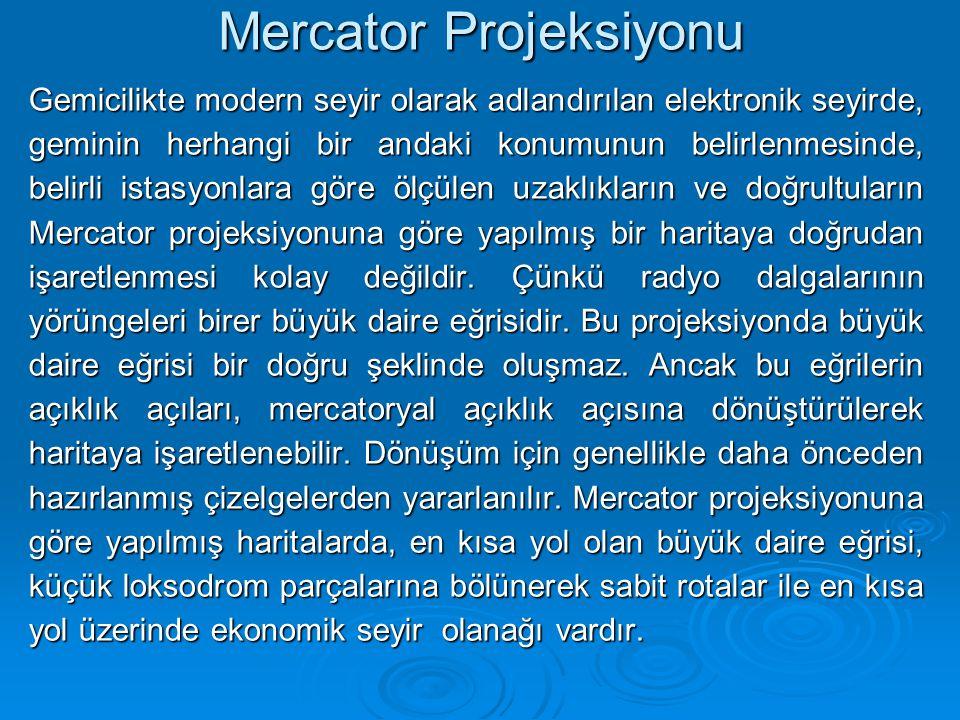 Mercator Projeksiyonu Gemicilikte modern seyir olarak adlandırılan elektronik seyirde, geminin herhangi bir andaki konumunun belirlenmesinde, belirli istasyonlara göre ölçülen uzaklıkların ve doğrultuların Mercator projeksiyonuna göre yapılmış bir haritaya doğrudan işaretlenmesi kolay değildir.