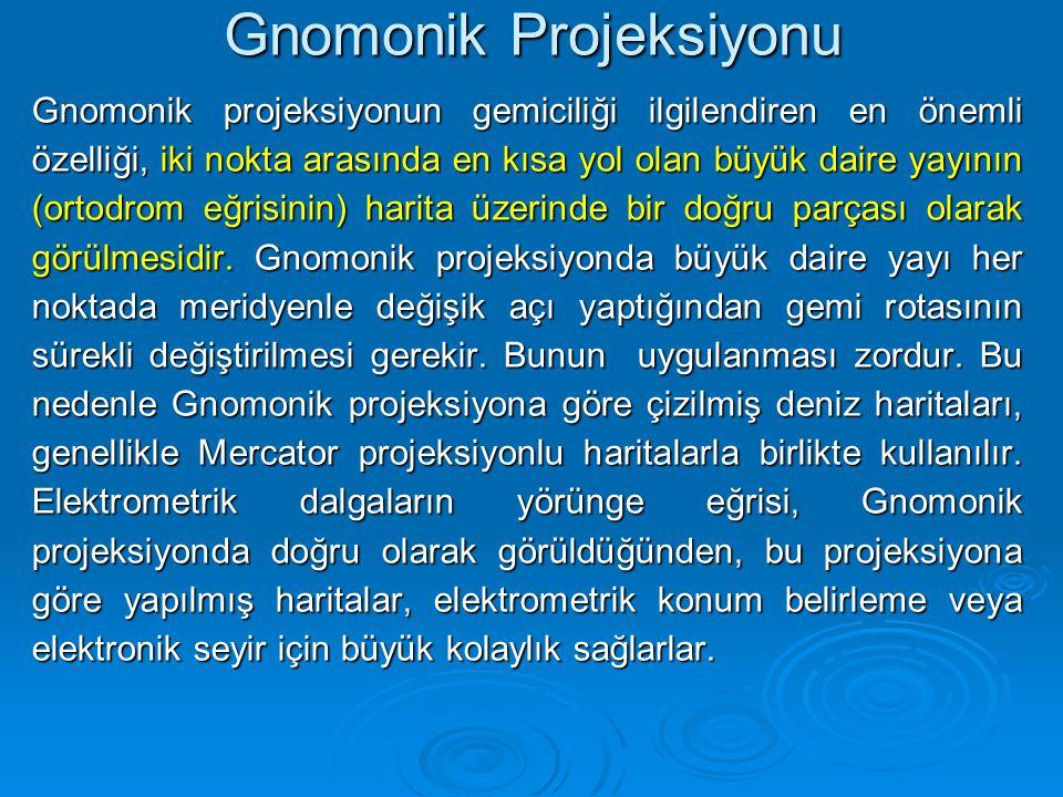 Gnomonik Projeksiyonu Gnomonik projeksiyonun gemiciliği ilgilendiren en önemli özelliği, iki nokta arasında en kısa yol olan büyük daire yayının (ortodrom eğrisinin) harita üzerinde bir doğru parçası olarak görülmesidir.