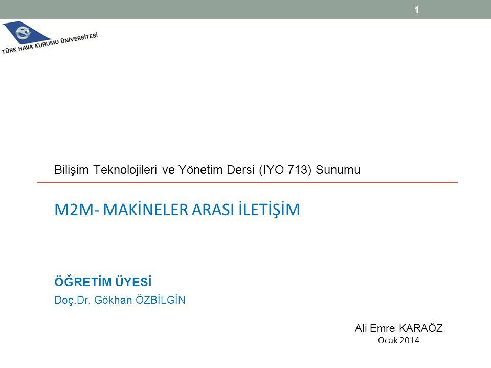 Bilişim Teknolojileri ve Yönetim Dersi (IYO 713) Sunumu M2M- MAKİNELER ARASI İLETİŞİM ÖĞRETİM ÜYESİ Doç.Dr. Gökhan ÖZBİLGİN Ali Emre KARAÖZ Ocak 2014
