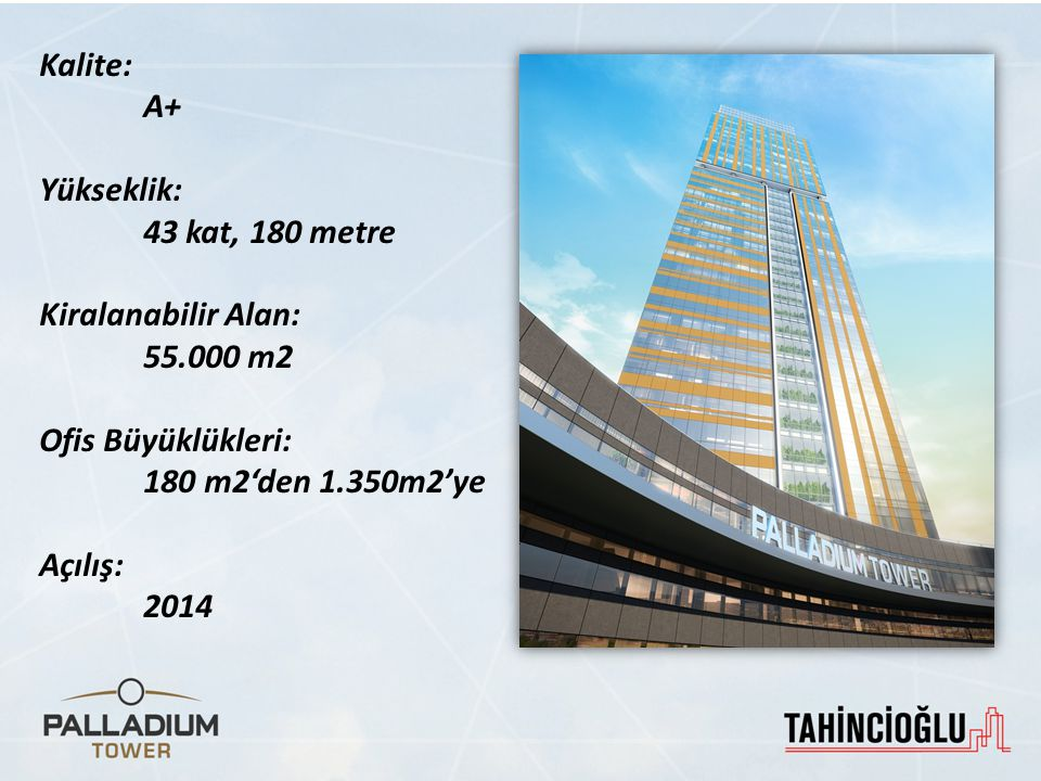 Kalite: A+ Yükseklik: 43 kat, 180 metre Kiralanabilir Alan: 55.000 m2 Ofis Büyüklükleri: 180 m2'den 1.350m2'ye Açılış: 2014