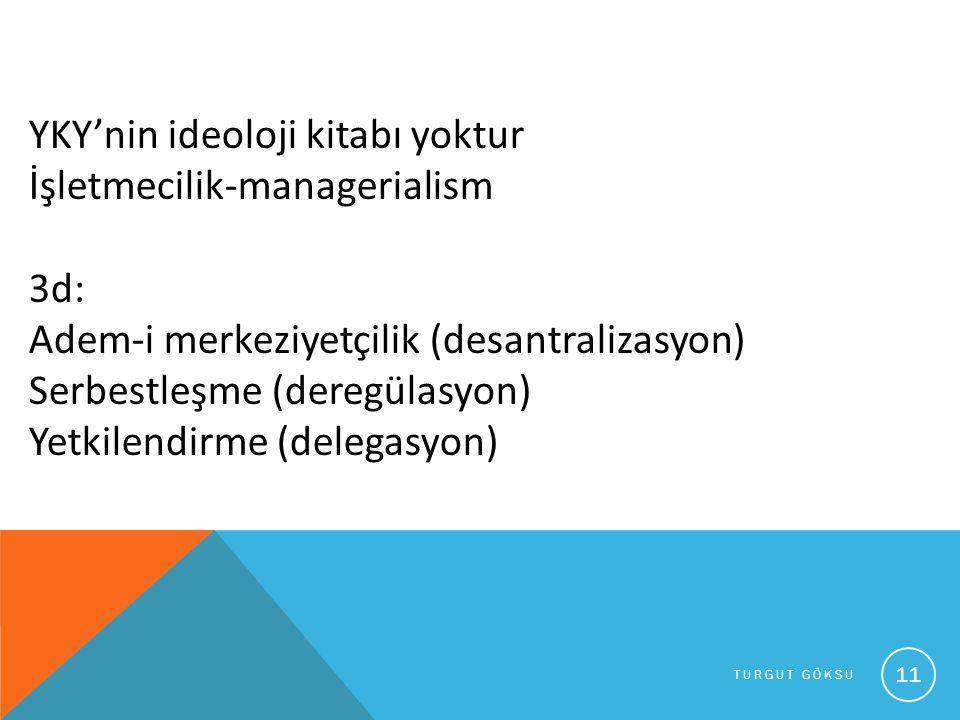 TURGUT GÖKSU 11 YKY'nin ideoloji kitabı yoktur İşletmecilik-managerialism 3d: Adem-i merkeziyetçilik (desantralizasyon) Serbestleşme (deregülasyon) Ye