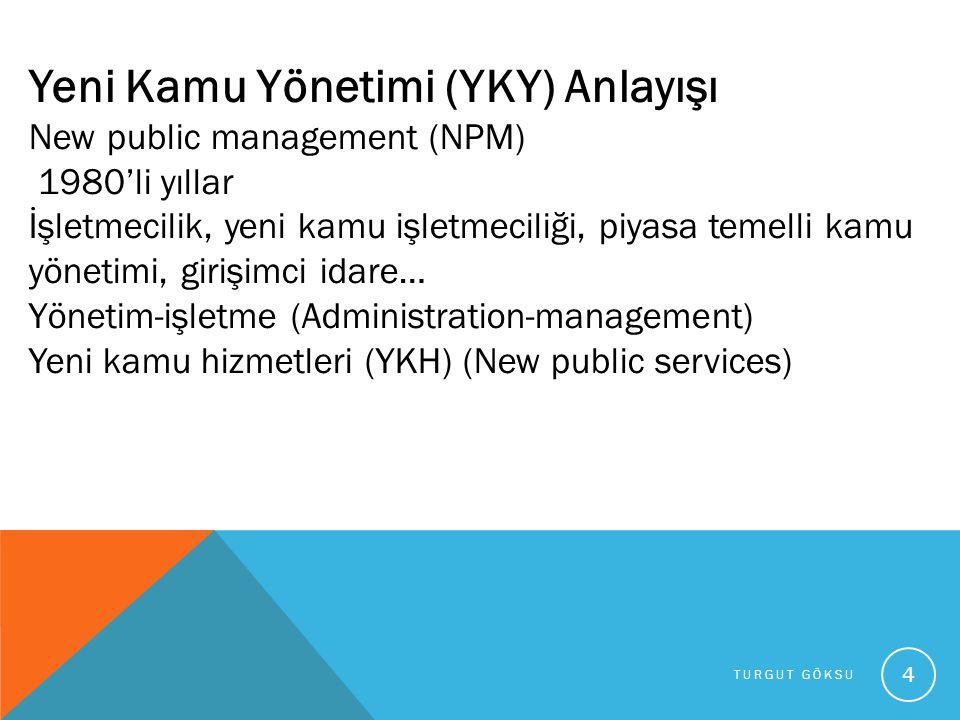 TURGUT GÖKSU 4 Yeni Kamu Yönetimi (YKY) Anlayışı New public management (NPM) 1980'li yıllar İşletmecilik, yeni kamu işletmeciliği, piyasa temelli kamu