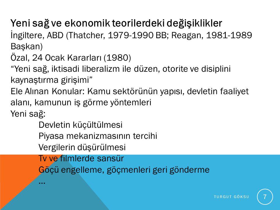 TURGUT GÖKSU 7 Yeni sağ ve ekonomik teorilerdeki değişiklikler İngiltere, ABD (Thatcher, 1979-1990 BB; Reagan, 1981-1989 Başkan) Özal, 24 Ocak Kararla