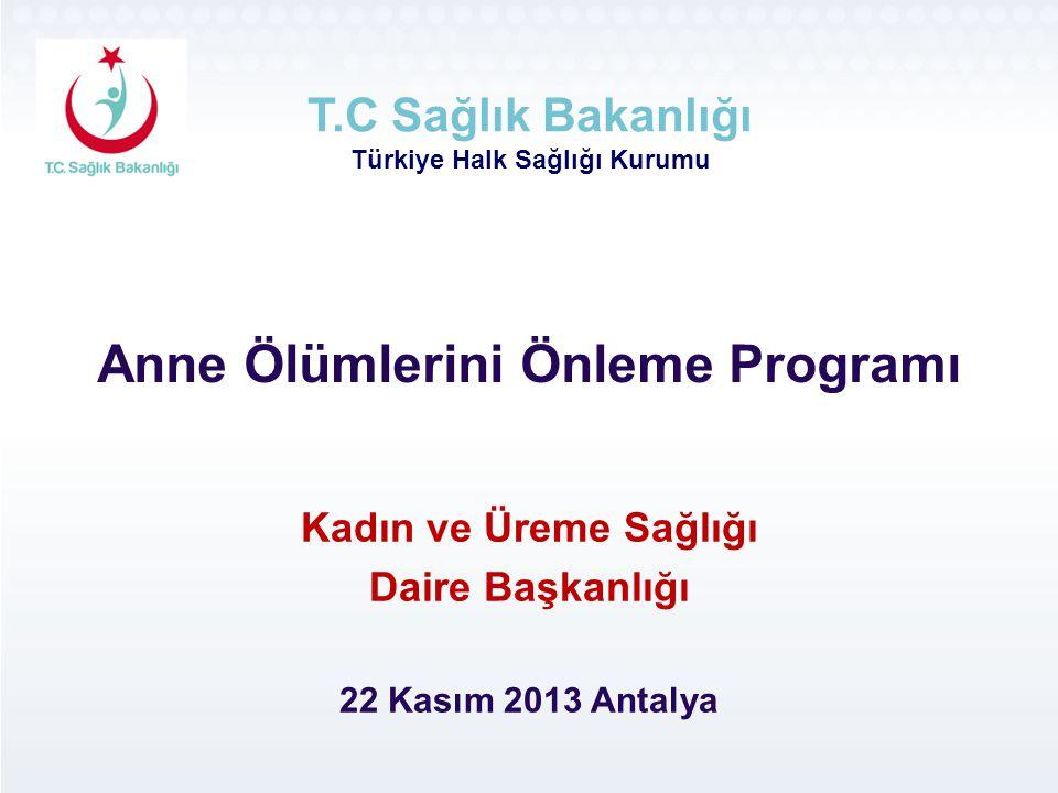 Anne Ölümlerini Önleme Programı T.C Sağlık Bakanlığı Türkiye Halk Sağlığı Kurumu Kadın ve Üreme Sağlığı Daire Başkanlığı 22 Kasım 2013 Antalya