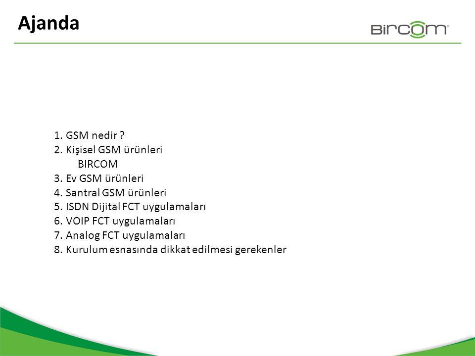 Ajanda 1. GSM nedir ? 2. Kişisel GSM ürünleri BIRCOM 3. Ev GSM ürünleri 4. Santral GSM ürünleri 5. ISDN Dijital FCT uygulamaları 6. VOIP FCT uygulamal