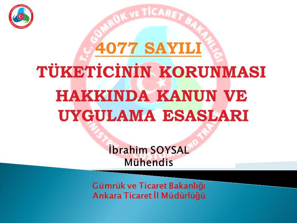 4077 SAYILI TÜKETİCİNİN KORUNMASI HAKKINDA KANUN VE UYGULAMA ESASLARI İbrahim SOYSAL Mühendis Gümrük ve Ticaret Bakanlığı Ankara Ticaret İl Müdürlüğü