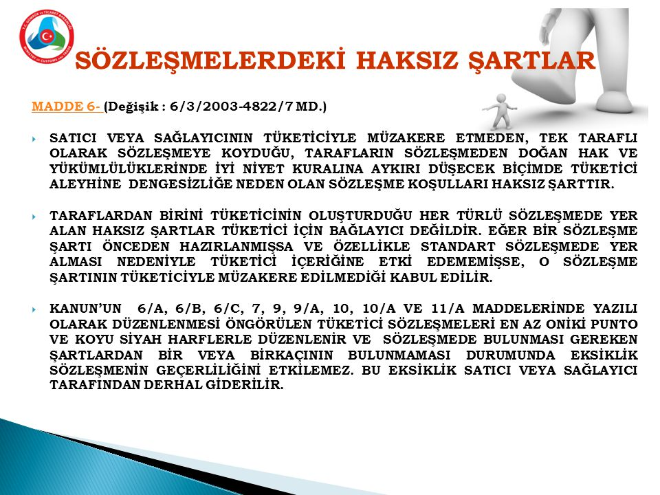 SÖZLEŞMELERDEKİ HAKSIZ ŞARTLAR MADDE 6- MADDE 6- (Değişik : 6/3/2003-4822/7 MD.)  SATICI VEYA SAĞLAYICININ TÜKETİCİYLE MÜZAKERE ETMEDEN, TEK TARAFLI OLARAK SÖZLEŞMEYE KOYDUĞU, TARAFLARIN SÖZLEŞMEDEN DOĞAN HAK VE YÜKÜMLÜLÜKLERİNDE İYİ NİYET KURALINA AYKIRI DÜŞECEK BİÇİMDE TÜKETİCİ ALEYHİNE DENGESİZLİĞE NEDEN OLAN SÖZLEŞME KOŞULLARI HAKSIZ ŞARTTIR.