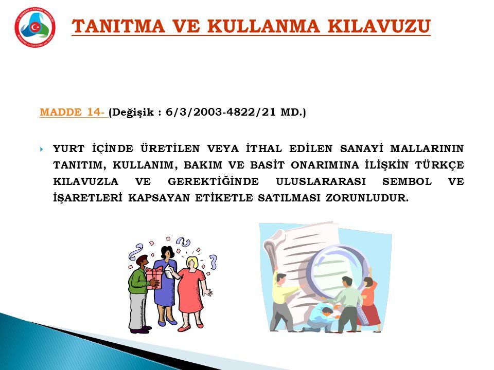 MADDE 14- MADDE 14- (Değişik : 6/3/2003-4822/21 MD.)  YURT İÇİNDE ÜRETİLEN VEYA İTHAL EDİLEN SANAYİ MALLARININ TANITIM, KULLANIM, BAKIM VE BASİT ONARIMINA İLİŞKİN TÜRKÇE KILAVUZLA VE GEREKTİĞİNDE ULUSLARARASI SEMBOL VE İŞARETLERİ KAPSAYAN ETİKETLE SATILMASI ZORUNLUDUR.