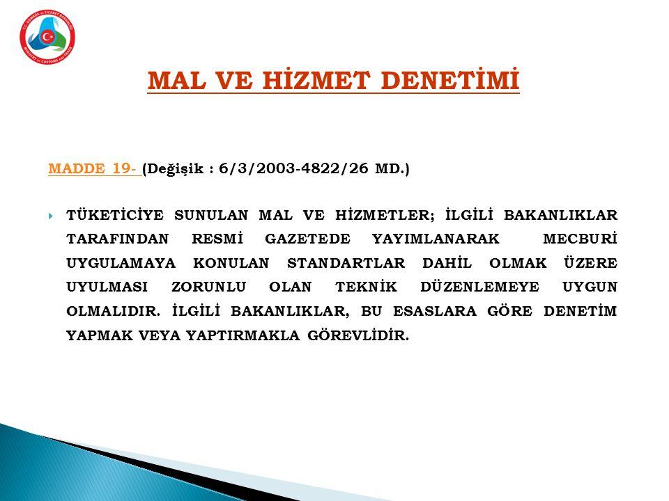 MAL VE HİZMET DENETİMİ MADDE 19- MADDE 19- (Değişik : 6/3/2003-4822/26 MD.)  TÜKETİCİYE SUNULAN MAL VE HİZMETLER; İLGİLİ BAKANLIKLAR TARAFINDAN RESMİ GAZETEDE YAYIMLANARAK MECBURİ UYGULAMAYA KONULAN STANDARTLAR DAHİL OLMAK ÜZERE UYULMASI ZORUNLU OLAN TEKNİK DÜZENLEMEYE UYGUN OLMALIDIR.