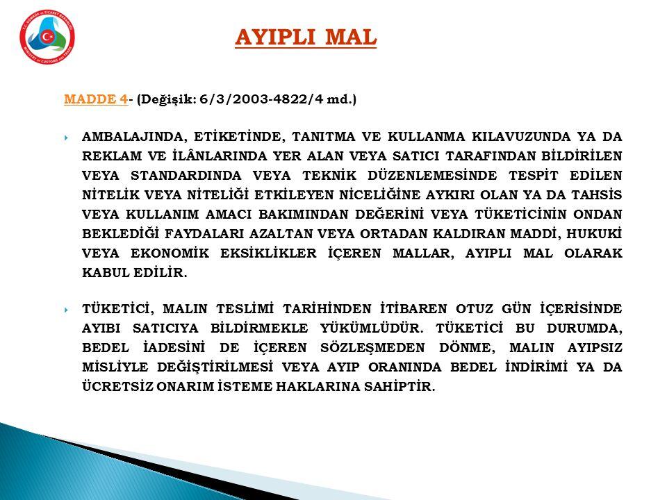 MADDE 4MADDE 4- (Değişik: 6/3/2003-4822/4 md.)  AMBALAJINDA, ETİKETİNDE, TANITMA VE KULLANMA KILAVUZUNDA YA DA REKLAM VE İLÂNLARINDA YER ALAN VEYA SATICI TARAFINDAN BİLDİRİLEN VEYA STANDARDINDA VEYA TEKNİK DÜZENLEMESİNDE TESPİT EDİLEN NİTELİK VEYA NİTELİĞİ ETKİLEYEN NİCELİĞİNE AYKIRI OLAN YA DA TAHSİS VEYA KULLANIM AMACI BAKIMINDAN DEĞERİNİ VEYA TÜKETİCİNİN ONDAN BEKLEDİĞİ FAYDALARI AZALTAN VEYA ORTADAN KALDIRAN MADDİ, HUKUKİ VEYA EKONOMİK EKSİKLİKLER İÇEREN MALLAR, AYIPLI MAL OLARAK KABUL EDİLİR.