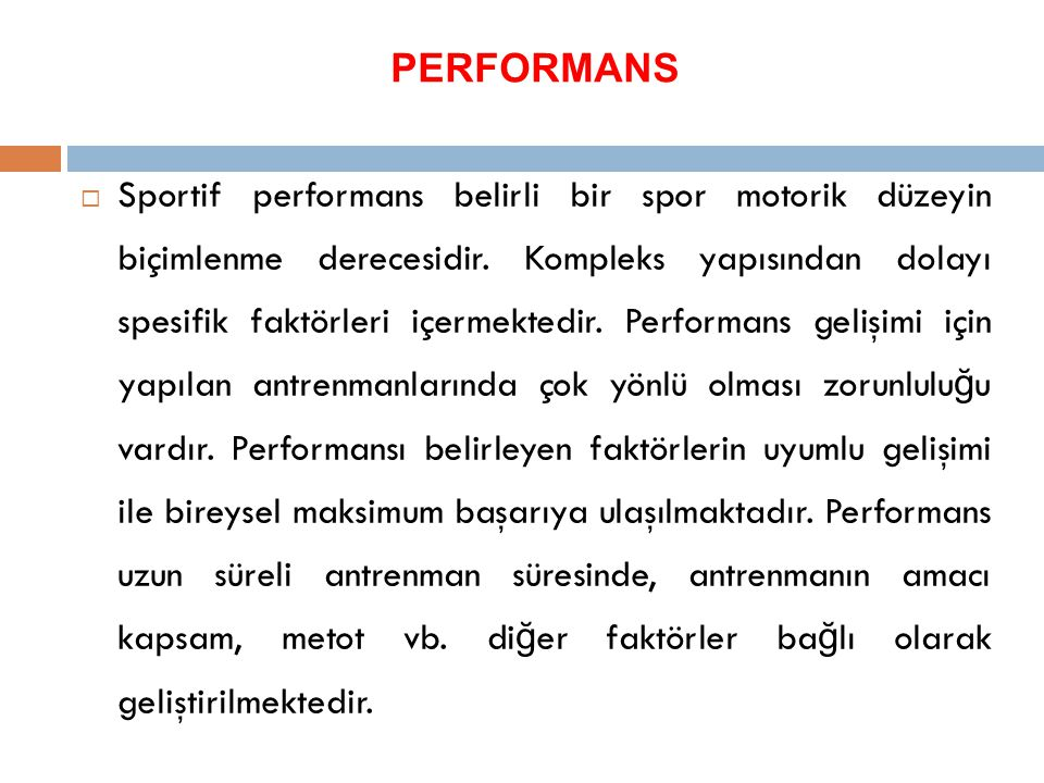 PERFORMANS  Sportif performans belirli bir spor motorik düzeyin biçimlenme derecesidir. Kompleks yapısından dolayı spesifik faktörleri içermektedir.