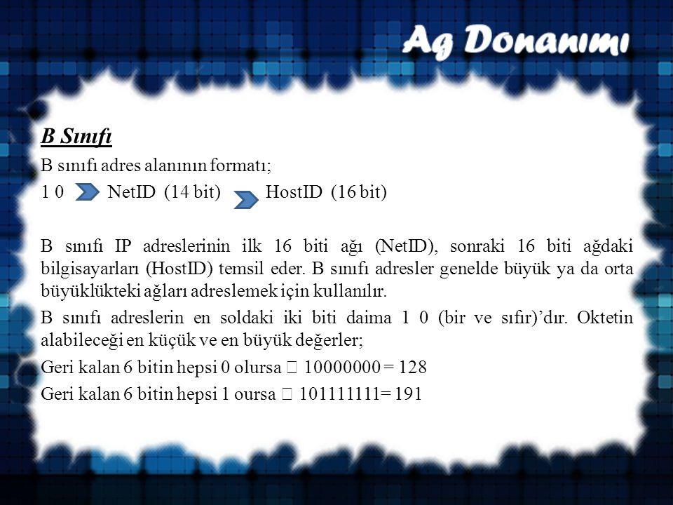 B Sınıfı B sınıfı adres alanının formatı; 1 0 NetID (14 bit) HostID (16 bit) B sınıfı IP adreslerinin ilk 16 biti ağı (NetID), sonraki 16 biti ağdaki bilgisayarları (HostID) temsil eder.