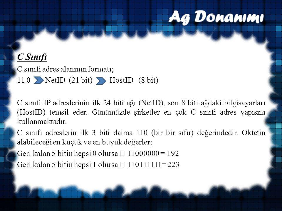 C Sınıfı C sınıfı adres alanının formatı; 11 0 NetID (21 bit) HostID (8 bit) C sınıfı IP adreslerinin ilk 24 biti ağı (NetID), son 8 biti ağdaki bilgisayarları (HostID) temsil eder.