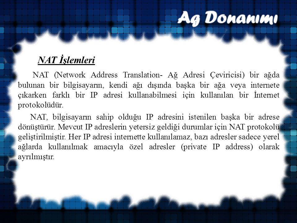 NAT İşlemleri NAT (Network Address Translation- Ağ Adresi Çeviricisi) bir ağda bulunan bir bilgisayarın, kendi ağı dışında başka bir ağa veya internete çıkarken farklı bir IP adresi kullanabilmesi için kullanılan bir İnternet protokolüdür.