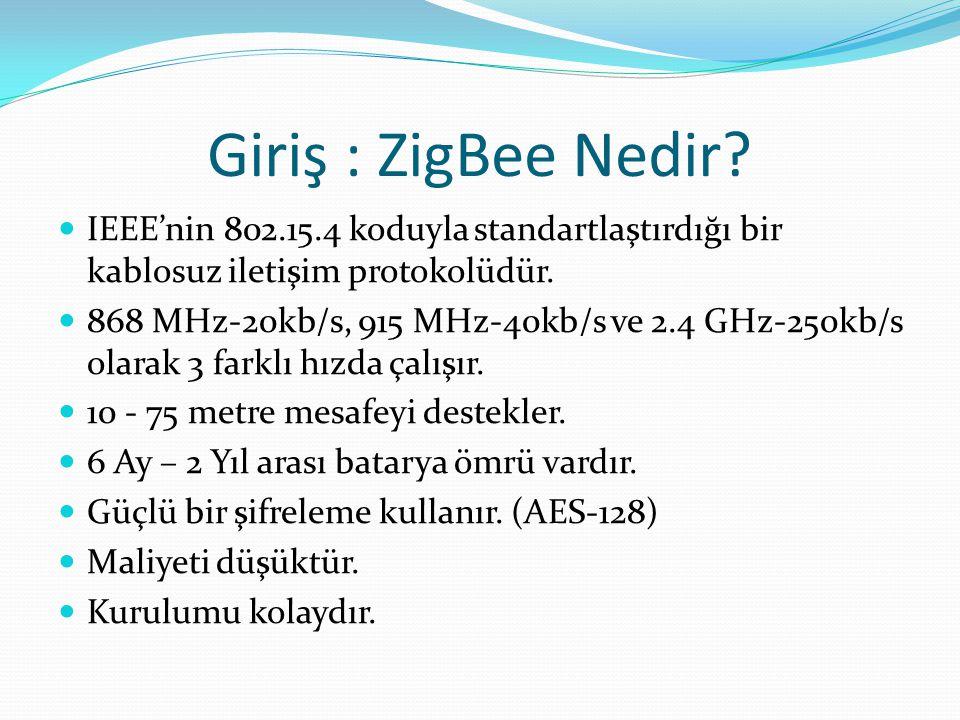 Giriş : ZigBee Nedir?  IEEE'nin 802.15.4 koduyla standartlaştırdığı bir kablosuz iletişim protokolüdür.  868 MHz-20kb/s, 915 MHz-40kb/s ve 2.4 GHz-2