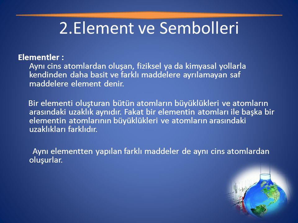 2.Element ve Sembolleri Elementler : Aynı cins atomlardan oluşan, fiziksel ya da kimyasal yollarla kendinden daha basit ve farklı maddelere ayrılamayan saf maddelere element denir.