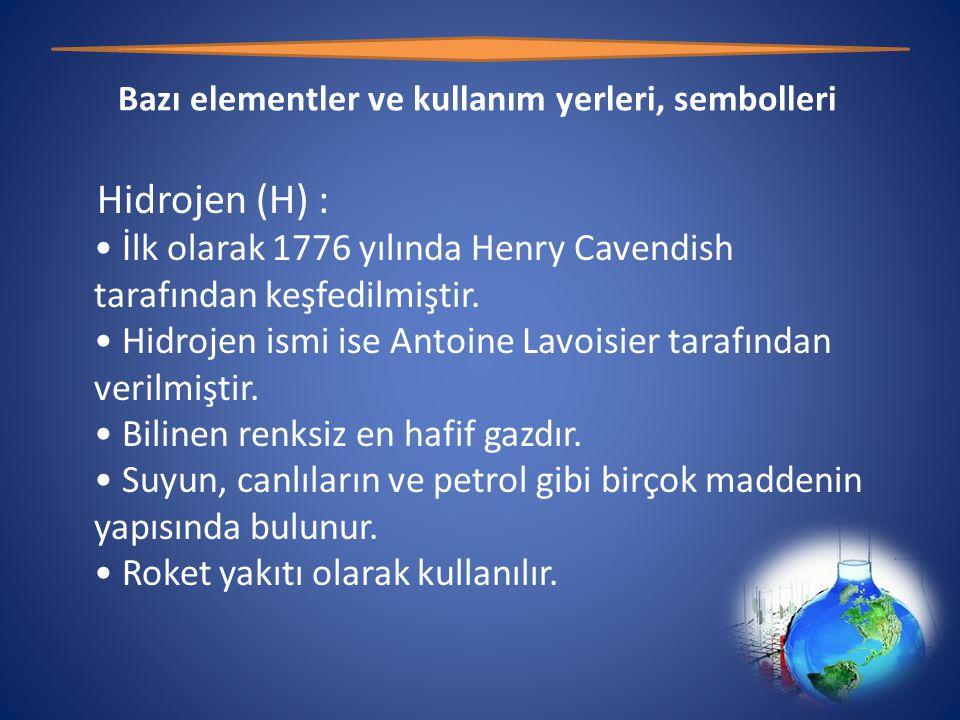 Bazı elementler ve kullanım yerleri, sembolleri Hidrojen (H) : • İlk olarak 1776 yılında Henry Cavendish tarafından keşfedilmiştir.