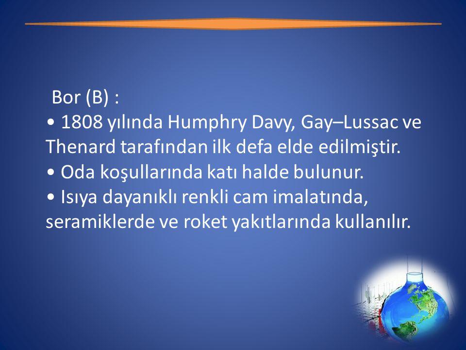 Bor (B) : • 1808 yılında Humphry Davy, Gay–Lussac ve Thenard tarafından ilk defa elde edilmiştir.
