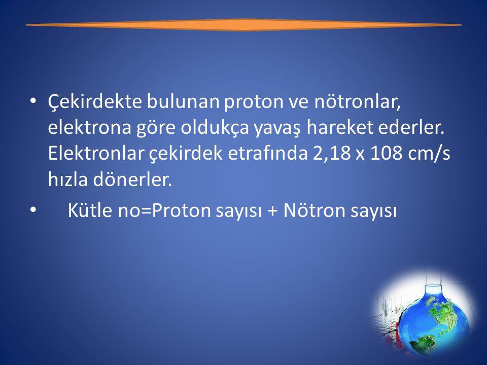 • Atomun çekirdeğinde bulunan proton ve nötronun kütlesi hemen hemen birbirine eşittir.