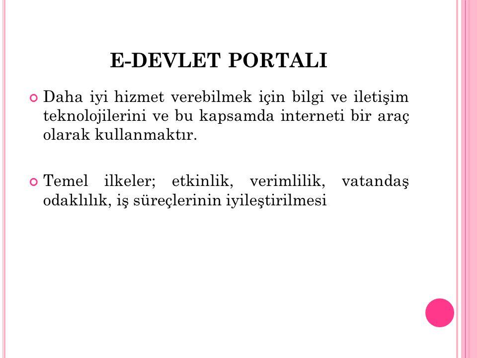E-DEVLET PORTALI Daha iyi hizmet verebilmek için bilgi ve iletişim teknolojilerini ve bu kapsamda interneti bir araç olarak kullanmaktır. Temel ilkele