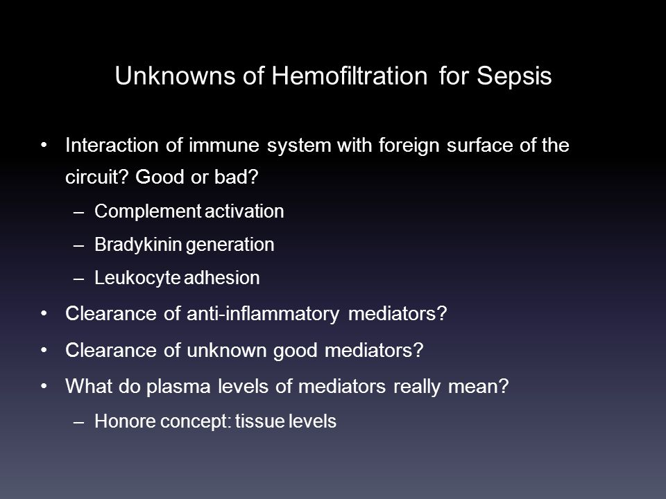Unknowns of Hemofiltration for Sepsis •Interaction of immune system with foreign surface of the circuit? Good or bad? –Complement activation –Bradykin