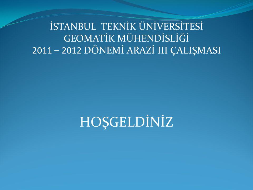 İSTANBUL TEKNİK ÜNİVERSİTESİ GEOMATİK MÜHENDİSLİĞİ 2011 – 2012 DÖNEMİ ARAZİ III ÇALIŞMASI HOŞGELDİNİZ