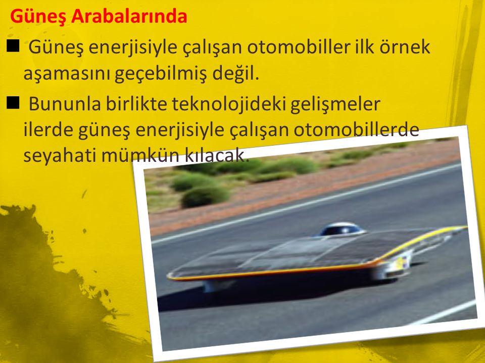 Güneş Arabalarında  Güneş enerjisiyle çalışan otomobiller ilk örnek aşamasını geçebilmiş değil.  Bununla birlikte teknolojideki gelişmeler ilerde gü