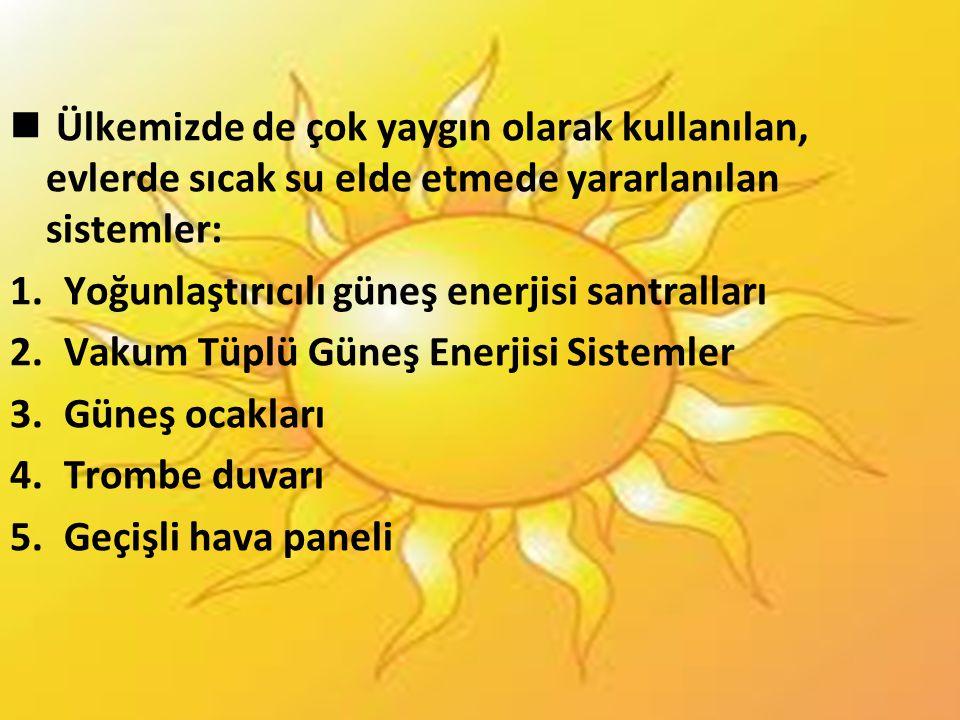  Ülkemizde de çok yaygın olarak kullanılan, evlerde sıcak su elde etmede yararlanılan sistemler: 1.Yoğunlaştırıcılı güneş enerjisi santralları 2.Vaku