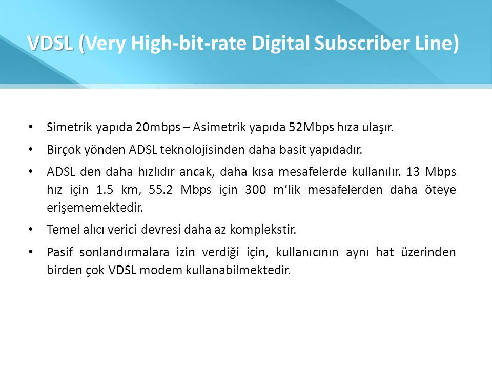VDSL ( VDSL (Very High-bit-rate Digital Subscriber Line) • Simetrik yapıda 20mbps – Asimetrik yapıda 52Mbps hıza ulaşır. • Birçok yönden ADSL teknoloj