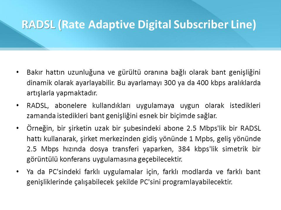RADSL ( RADSL (Rate Adaptive Digital Subscriber Line) • Bakır hattın uzunluğuna ve gürültü oranına bağlı olarak bant genişliğini dinamik olarak ayarla