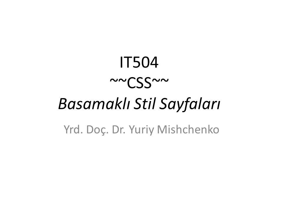 IT504 ~~CSS~~ Basamaklı Stil Sayfaları Yrd. Doç. Dr. Yuriy Mishchenko
