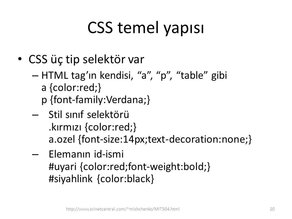 "CSS temel yapısı • CSS üç tip selektör var – HTML tag'ın kendisi, ""a"", ""p"", ""table"" gibi a {color:red;} p {font-family:Verdana;} – Stil sınıf selektör"