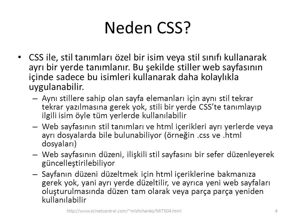 Neden CSS? • CSS ile, stil tanımları özel bir isim veya stil sınıfı kullanarak ayrı bir yerde tanımlanır. Bu şekilde stiller web sayfasının içinde sad