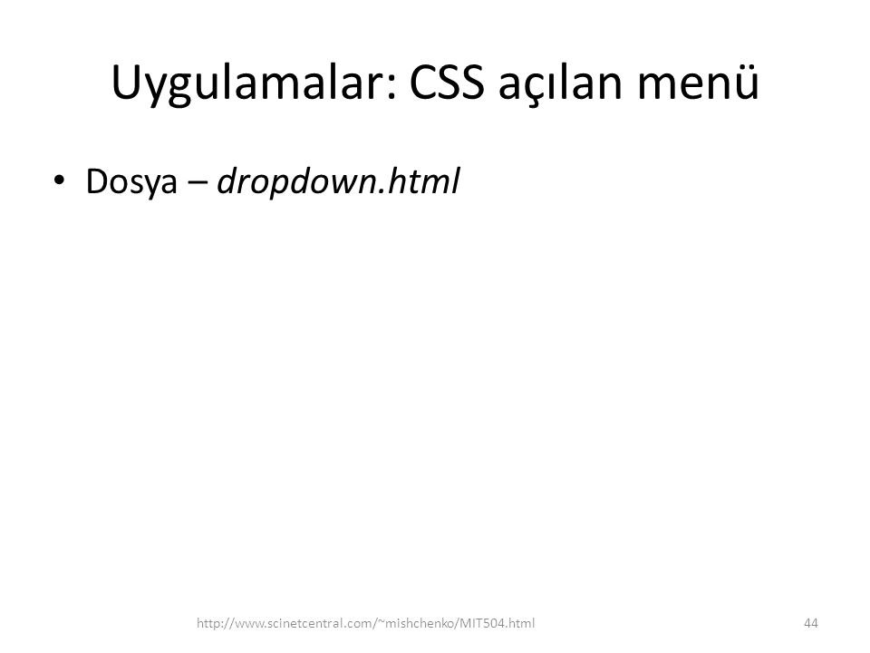 Uygulamalar: CSS açılan menü • Dosya – dropdown.html http://www.scinetcentral.com/~mishchenko/MIT504.html44
