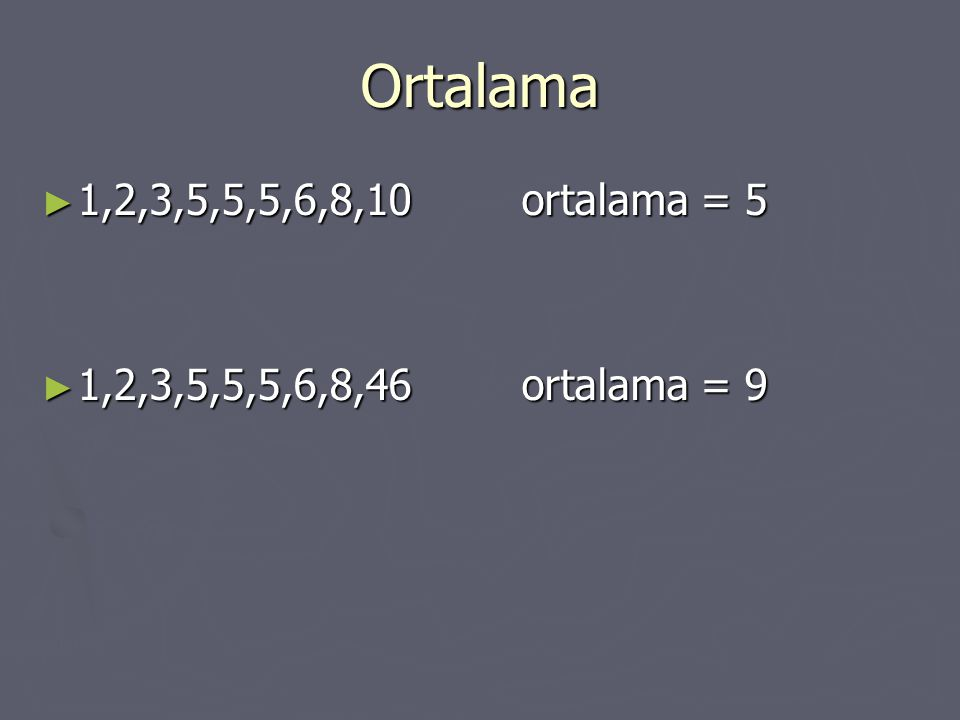 Ortalama ► 1,2,3,5,5,5,6,8,10ortalama = 5 ► 1,2,3,5,5,5,6,8,46ortalama = 9