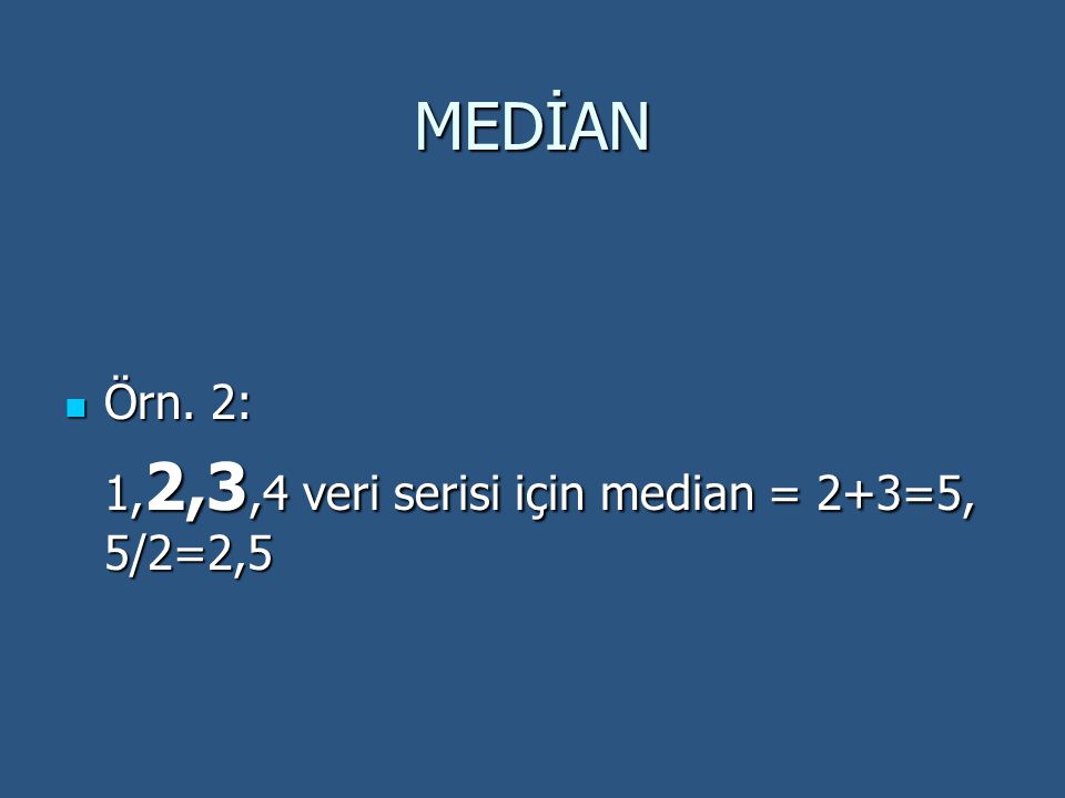 MEDİAN  Örn. 2: 1, 2,3,4 veri serisi için median = 2+3=5, 5/2=2,5