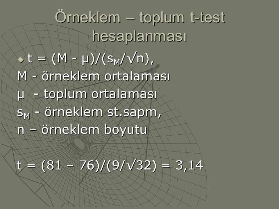 Örneklem – toplum t-test hesaplanması  t = (M - µ)/(s M /√n), M - örneklem ortalaması µ - toplum ortalaması s M - örneklem st.sapm, n – örneklem boyu