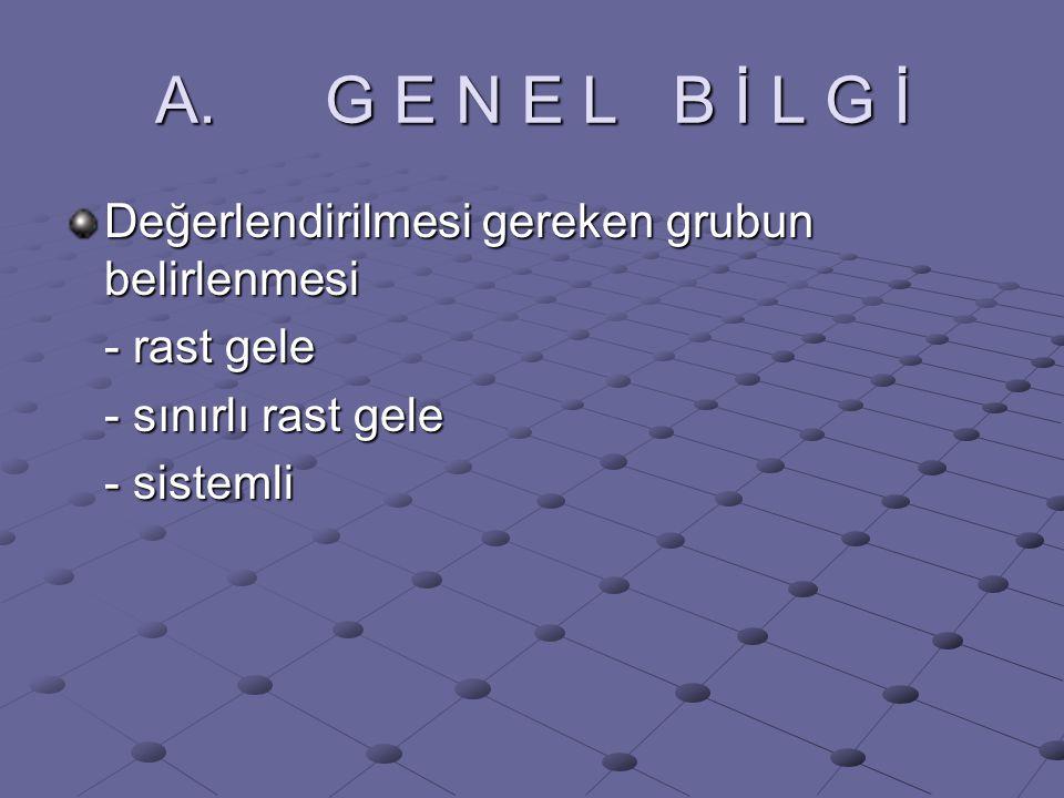 A. G E N E L B İ L G İ Değerlendirilmesi gereken grubun belirlenmesi - rast gele - sınırlı rast gele - sistemli